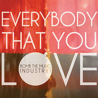 Everybody That You Love — Bomb The Music Industry!