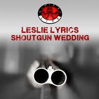 Shotgun Wedding — Leslie Lyrics