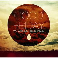 Good Friday: We Will Not Be Shaken — The Hills