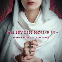 Believe in House 3 - 15 Holy House & Club Tunes — сборник