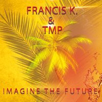 Imagine the Future — TMP, Francis K., Francis K., TMP