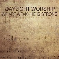 We Are Weak / He Is Strong — Daylight Worship