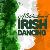 A Celebration of Irish Dancing — Irish Dancing, Irish Music, The Irish Dancing Music, Irish Dancing|Irish Music|The Irish Dancing Music
