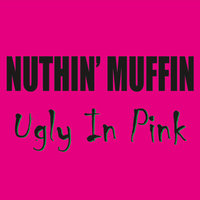 Ugly in Pink — Nuthin' Muffin