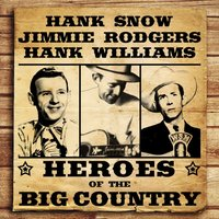 Heroes of the Big Country - Snow, Rodgers, Williams — Hank Snow, Jimmie Rodgers, Hank Williams