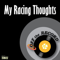 My Racing Thoughts — Off The Record