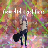 How Did I Get Here — Maggie Renfroe
