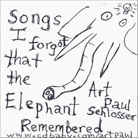 Songs I Forgot That The Elephant Remembered — Art Paul Schlosser