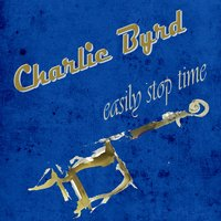 Easily Stop Time — Charlie Byrd