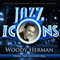 Jazz Icons from the Golden Era - Woody Herman — Woody Herman