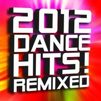 2012 Dance Hits! Remixed — Ultimate Dance Remixes