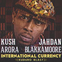 International Currency (Kuduro Blast) — Kush Arora, Jahdan Blakkamoore