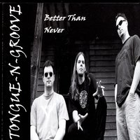 Better than never — Tongue-N-Groove