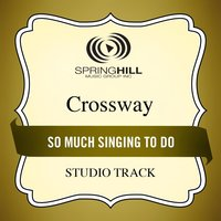 So Much Singing to Do (Studio Track) — CrossWay