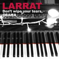 Don't Wipe Your Tears, Obama — Larrat