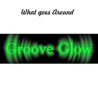 What Goes Around — Groove Glow