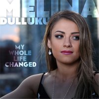 My Whole Life Changed — Melina Dulluku