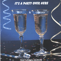 IT'S A PARTY OVER HERE — Troy & Ceasar