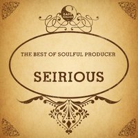 The Best of Soulful Producer: Seirious — Seirious