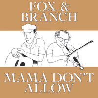 Mama Don't Allow — Fox and Branch