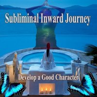 Develop a Good Character Subliminal Inward Journey — Journey for Change