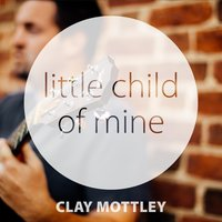 Little Child of Mine — Clay Mottley