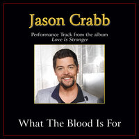 What the Blood Is For Performance Tracks — Jason Crabb