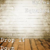 Drop It Down — Myles Equated