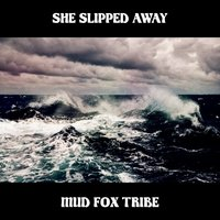 She Slipped Away - Single — Mud Fox Tribe