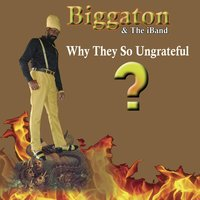 Why They so Ungrateful — Biggaton & The iBand