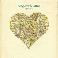 Love On — We Shot The Moon