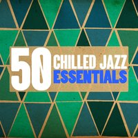 50 Chilled Jazz Essentials — Chilled Jazz Masters, Smooth Jazz Healers, New York Lounge Quartett, Chilled Jazz Masters|New York Lounge Quartett|Smooth Jazz Healers