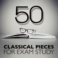 50 Classical Pieces for Exam Study — Deep Focus, Exam Study Classical Music Orchestra, Concentration Music Ensemble, Concentration Music Ensemble|Deep Focus|Exam Study Classical Music Orchestra