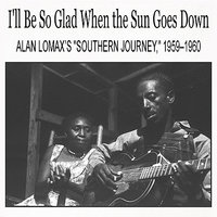 "I'll Be So Glad When the Sun Goes Down: Alan Lomax's ""Southern Journey,"" 1959–1960 — сборник"