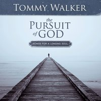 The Pursuit Of God: Songs For A Longing Soul — Tommy Walker