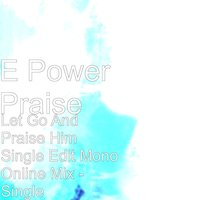 Let Go and Praise Him Single Edit Mono Online Mix — E Power Praise
