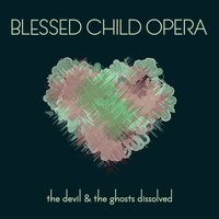 """The Devil & The Ghosts Dissolved"" — Blessed Child Opera"