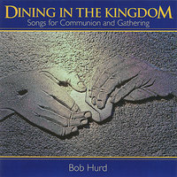 Dining in the Kingdom - Songs for Communion and Gathering — Bob Hurd