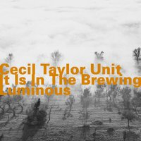 It Is in the Brewing Luminous — Cecil Taylor Unit