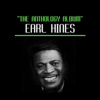 The Anthology Album — Earl Hines, Earl Hines and His Orchestra, Earl Hines Piano Solo., Earl Hines & His Orchestra & Earl Hines Quartet, Earl Hines, Earl Hines and His Orchestra, Earl Hines & His Orchestra & Earl Hines Quartet, Earl Hines Piano Solo.
