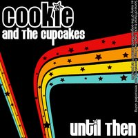 Until Then — Cookie And The Cupcakes