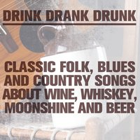 Drink Drank Drunk: Classic Folk, Blues and Country Songs About Wine, Whiskey, Moonshine & Beer — сборник