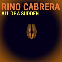 All of a Sudden — Rino Cabrera