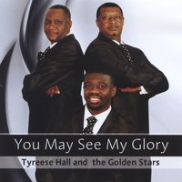 You May See My Glory — The Golden Stars, Tyreese Hall and the Golden Stars, Tyreese Hall