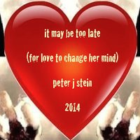 It May Be Too Late (For Love to Change Her Mind) — Peter J Stein