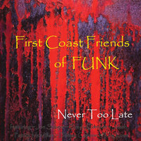Never Too Late — First Coast Friends of Funk