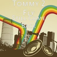 Still Come Back — Tommy 2 Fly