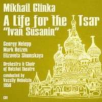 "Mikhail Glinka: A Life for the Tsar ""Ivan Susanin"" (1950), Volume 1 — Марк Рейзен, Vassily Nebolsin, Георгий Нэлепп, Elizaveta Shumskaya, Choir of Bolshoi theatre, Orchestra of Bolshoi Theatre"