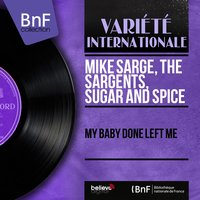 My Baby Done Left Me — Mike Sarge, The Sargents, SUGAR And SPICE