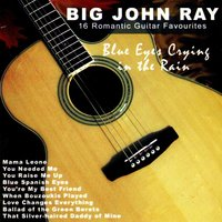 Blue Eyes Crying in the Rain: 16 Romantic Guitar Favourites — Big John Ray